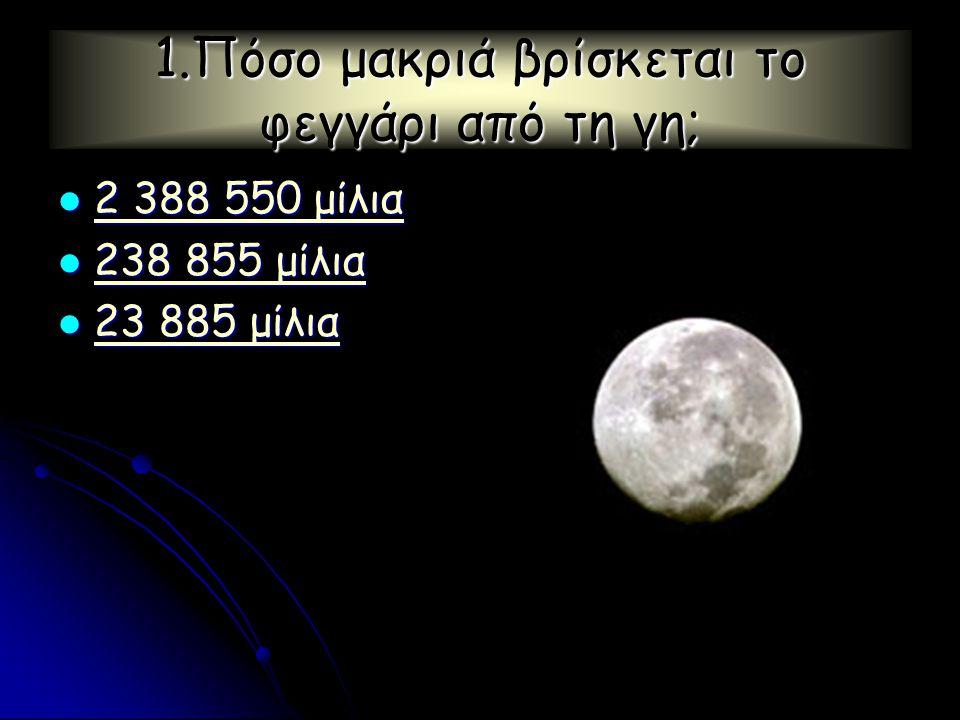 1.Πόσο μακριά βρίσκεται το φεγγάρι από τη γη;  2 388 550 μίλια 2 388 550 μίλια 2 388 550 μίλια  238 855 μίλια 238 855 μίλια 238 855 μίλια  23 885 μίλια 23 885 μίλια 23 885 μίλια