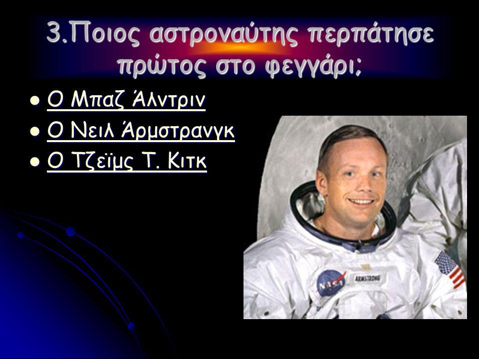 3.Ποιος αστροναύτης περπάτησε πρώτος στο φεγγάρι;  Ο Μπαζ Άλντριν Ο Μπαζ Άλντριν Ο Μπαζ Άλντριν  Ο Νειλ Άρμστρανγκ Ο Νειλ Άρμστρανγκ Ο Νειλ Άρμστρανγκ  Ο Τζεϊμς Τ.
