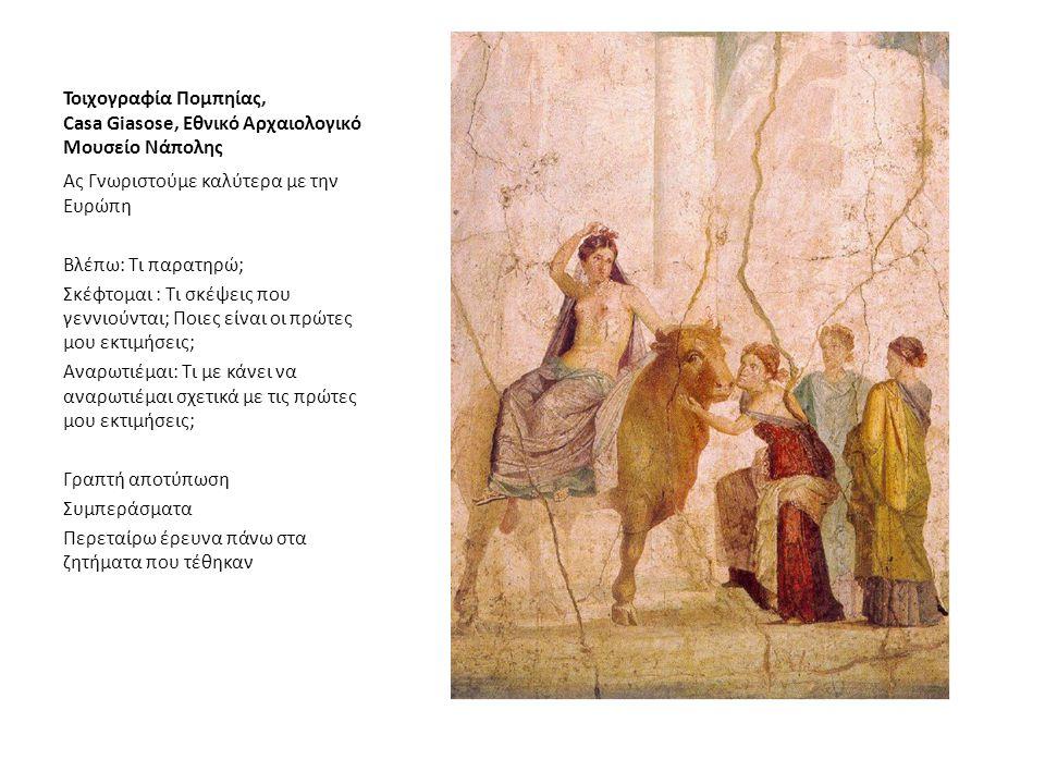 Τοιχογραφία Πομπηίας, Casa Giasose, Εθνικό Αρχαιολογικό Μουσείο Νάπολης Ας Γνωριστούμε καλύτερα με την Ευρώπη Βλέπω: Τι παρατηρώ; Σκέφτομαι : Τι σκέψεις που γεννιούνται; Ποιες είναι οι πρώτες μου εκτιμήσεις; Αναρωτιέμαι: Τι με κάνει να αναρωτιέμαι σχετικά με τις πρώτες μου εκτιμήσεις; Γραπτή αποτύπωση Συμπεράσματα Περεταίρω έρευνα πάνω στα ζητήματα που τέθηκαν