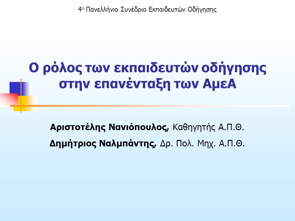 4 ο Πανελλήνιο Συνέδριο Εκπαιδευτών Οδήγησης Ο ρόλος των εκπαιδευτών οδήγησης στην επανένταξη των ΑμεΑ Αριστοτέλης Νανιόπουλος, Καθηγητής Α.Π.Θ. Δημήτ