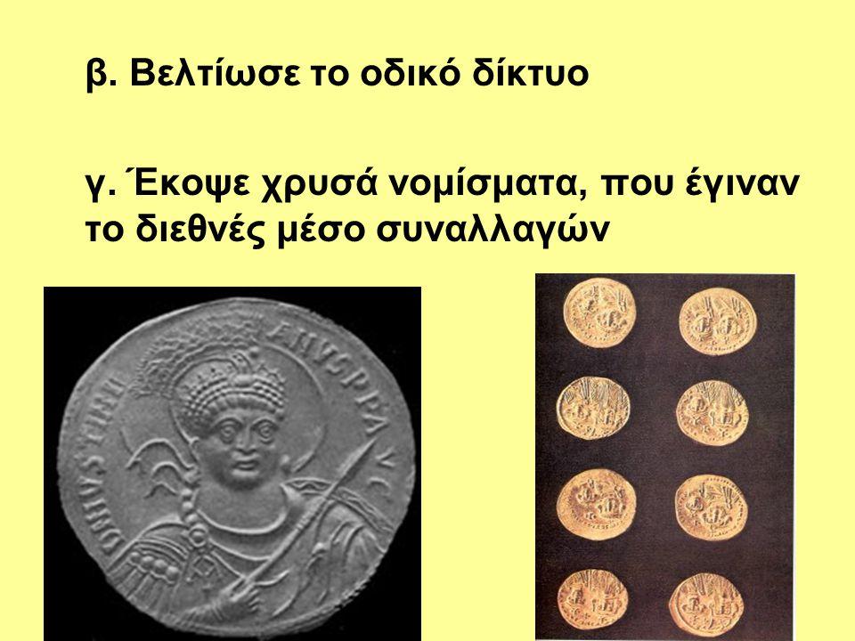 β. Βελτίωσε το οδικό δίκτυο γ. Έκοψε χρυσά νομίσματα, που έγιναν το διεθνές μέσο συναλλαγών