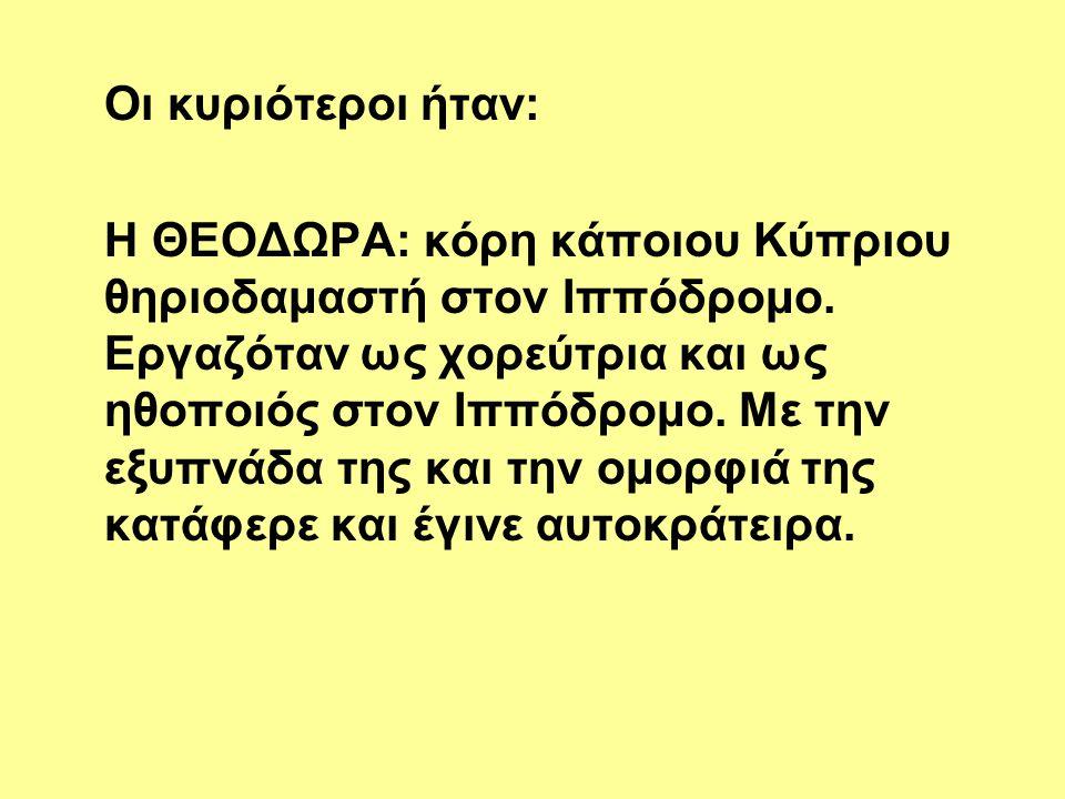 Οι κυριότεροι ήταν: Η ΘΕΟΔΩΡΑ: κόρη κάποιου Κύπριου θηριοδαμαστή στον Ιππόδρομο. Εργαζόταν ως χορεύτρια και ως ηθοποιός στον Ιππόδρομο. Με την εξυπνάδ