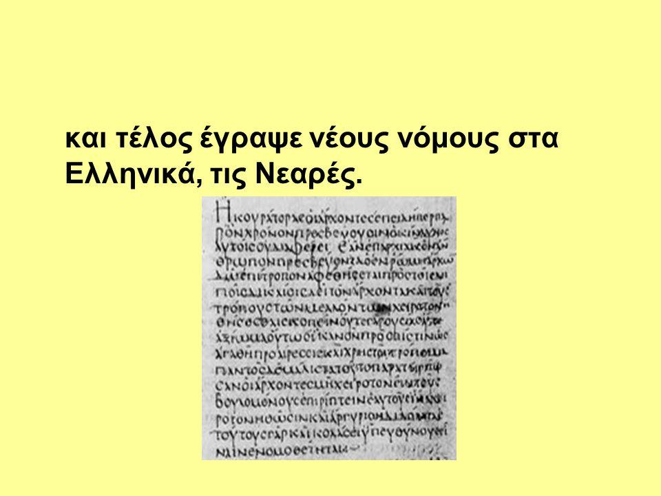 και τέλος έγραψε νέους νόμους στα Ελληνικά, τις Νεαρές.