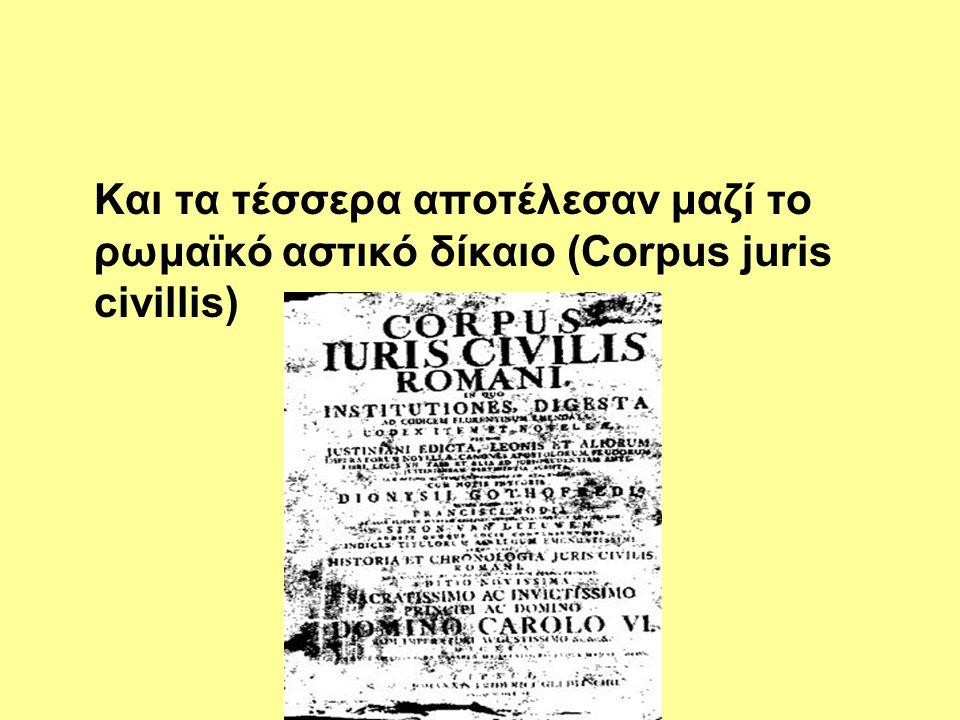 Και τα τέσσερα αποτέλεσαν μαζί το ρωμαϊκό αστικό δίκαιο (Corpus juris civillis)