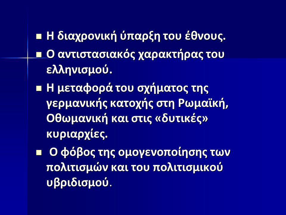  Η διαχρονική ύπαρξη του έθνους.  Ο αντιστασιακός χαρακτήρας του ελληνισμού.  Η μεταφορά του σχήματος της γερμανικής κατοχής στη Ρωμαϊκή, Οθωμανική