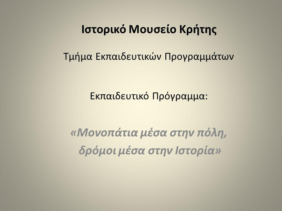 Ιστορικό Μουσείο Κρήτης Τμήμα Εκπαιδευτικών Προγραμμάτων Εκπαιδευτικό Πρόγραμμα: «Μονοπάτια μέσα στην πόλη, δρόμοι μέσα στην Ιστορία»