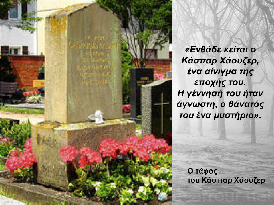 Ο τάφος του Κάσπαρ Χάουζερ «Ενθάδε κείται ο Κάσπαρ Χάουζερ, ένα αίνιγμα της εποχής του. Η γέννησή του ήταν άγνωστη, ο θάνατός του ένα μυστήριο».