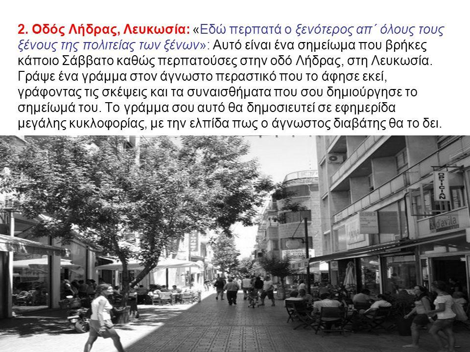 2. Οδός Λήδρας, Λευκωσία: «Εδώ περπατά ο ξενότερος απ΄ όλους τους ξένους της πολιτείας των ξένων»: Αυτό είναι ένα σημείωμα που βρήκες κάποιο Σάββατο κ