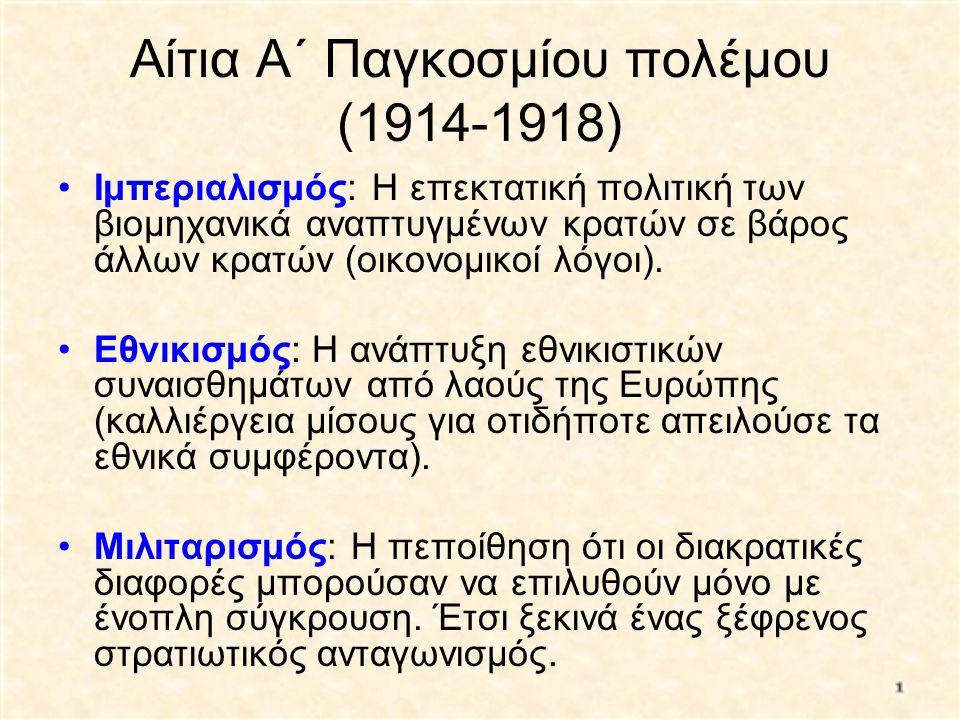 Αίτια Α΄ Παγκοσμίου πολέμου (1914-1918) •Ιμπεριαλισμός: Η επεκτατική πολιτική των βιομηχανικά αναπτυγμένων κρατών σε βάρος άλλων κρατών (οικονομικοί λ