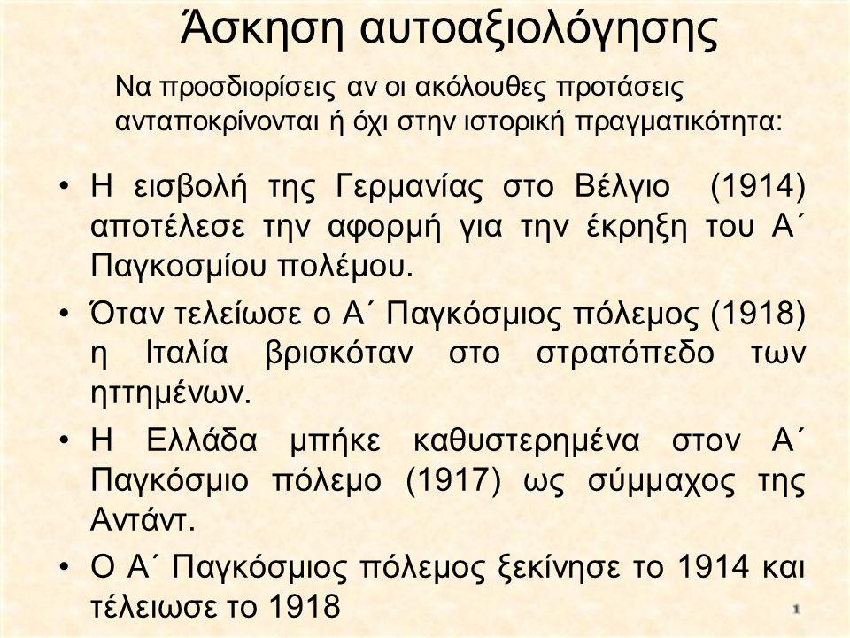 Άσκηση αυτοαξιολόγησης •Η εισβολή της Γερμανίας στο Βέλγιο (1914) αποτέλεσε την αφορμή για την έκρηξη του Α΄ Παγκοσμίου πολέμου. •Όταν τελείωσε ο Α΄ Π