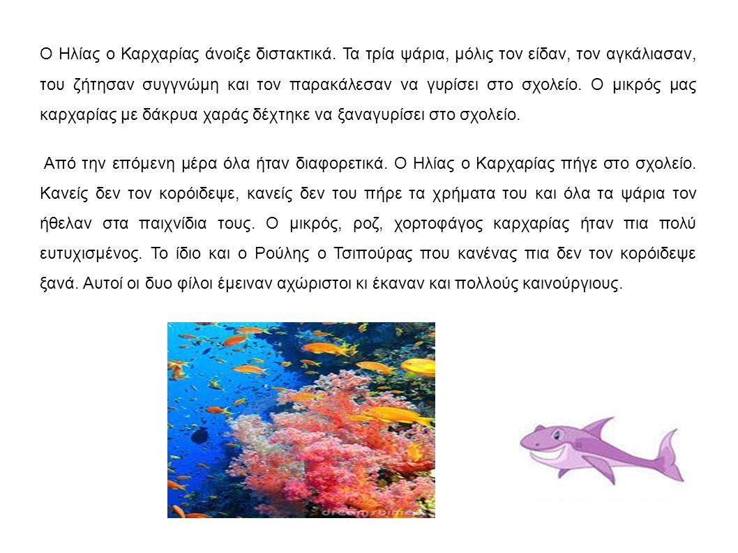 Ο Ηλίας ο Καρχαρίας άνοιξε διστακτικά. Τα τρία ψάρια, μόλις τον είδαν, τον αγκάλιασαν, του ζήτησαν συγγνώμη και τον παρακάλεσαν να γυρίσει στο σχολείο