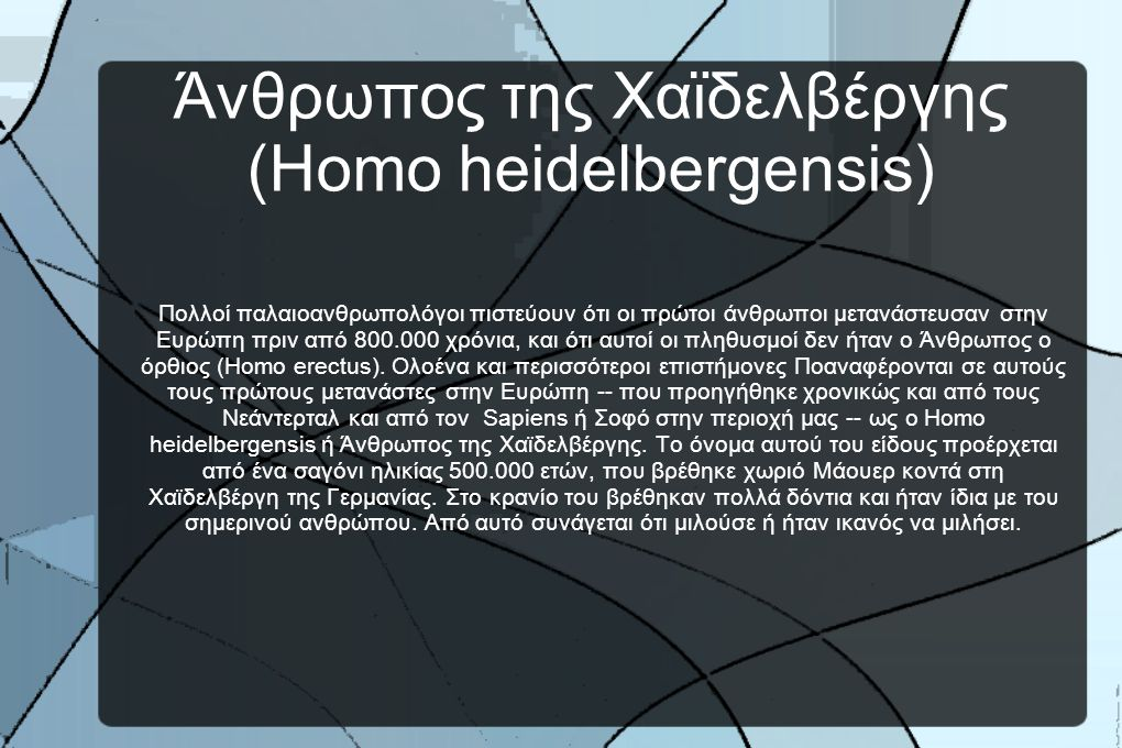 Άνθρωπος της Χαϊδελβέργης (Homo heidelbergensis) Πολλοί παλαιοανθρωπολόγοι πιστεύουν ότι οι πρώτοι άνθρωποι μετανάστευσαν στην Ευρώπη πριν από 800.000 χρόνια, και ότι αυτοί οι πληθυσμοί δεν ήταν ο Άνθρωπος ο όρθιος (Homo erectus).