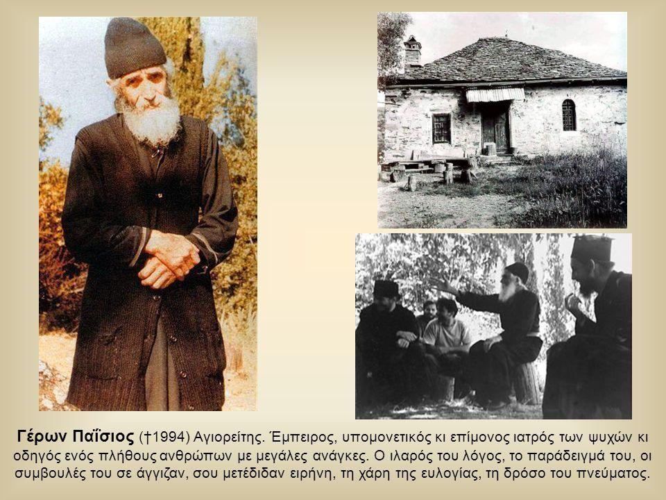 Γέρων Παΐσιος (†1994) Αγιορείτης. Έμπειρος, υπομονετικός κι επίμονος ιατρός των ψυχών κι οδηγός ενός πλήθους ανθρώπων με μεγάλες ανάγκες. Ο ιλαρός του