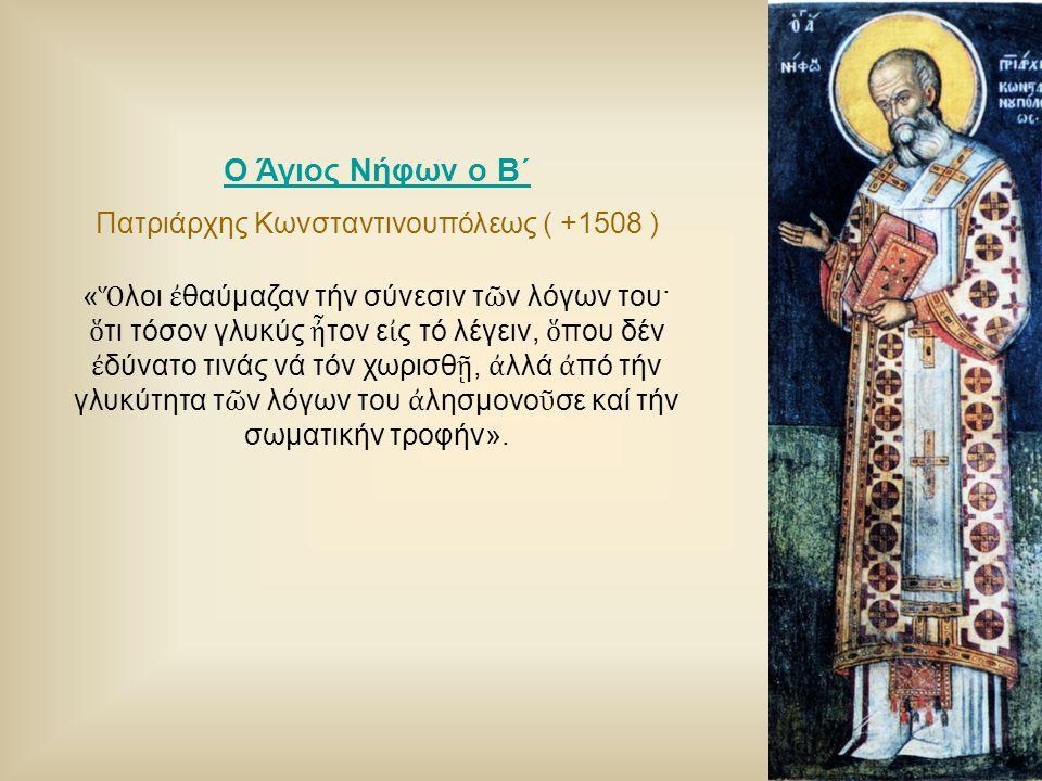 Ο Άγιος Νήφων ο Β΄ Πατριάρχης Κωνσταντινουπόλεως ( +1508 ) « Ὅ λοι ἐ θαύμαζαν τήν σύνεσιν τ ῶ ν λόγων του· ὅ τι τόσον γλυκύς ἦ τον ε ἰ ς τό λέγειν, ὅ