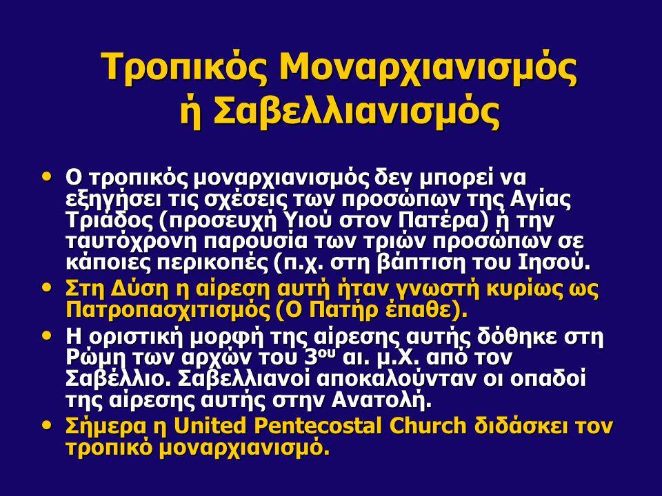 Τροπικός Μοναρχιανισμός ή Σαβελλιανισμός • Ο τροπικός μοναρχιανισμός δεν μπορεί να εξηγήσει τις σχέσεις των προσώπων της Αγίας Τριάδος (προσευχή Υιού