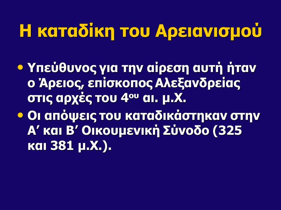 Η καταδίκη του Αρειανισμού • Υπεύθυνος για την αίρεση αυτή ήταν ο Άρειος, επίσκοπος Αλεξανδρείας στις αρχές του 4 ου αι. μ.Χ. • Οι απόψεις του καταδικ