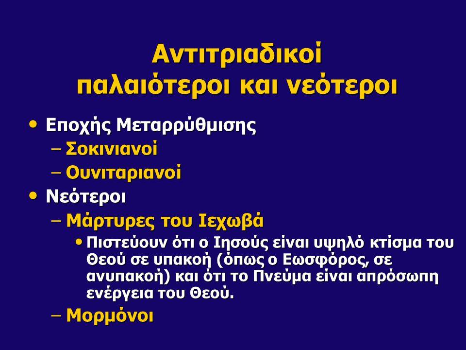 Αντιτριαδικοί παλαιότεροι και νεότεροι • Εποχής Μεταρρύθμισης –Σοκινιανοί –Ουνιταριανοί • Νεότεροι –Μάρτυρες του Ιεχωβά • Πιστεύουν ότι ο Ιησούς είναι