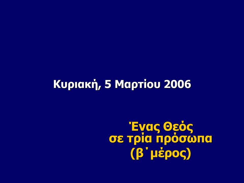Κυριακή, 5 Μαρτίου 2006 Ένας Θεός σε τρία πρόσωπα (β΄μέρος)