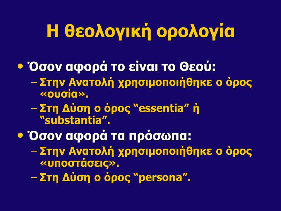 "H θεολογική ορολογία • Όσον αφορά το είναι το Θεού: –Στην Ανατολή χρησιμοποιήθηκε ο όρος «ουσία». –Στη Δύση ο όρος ""essentia"" ή ""substantia"". • Όσον α"