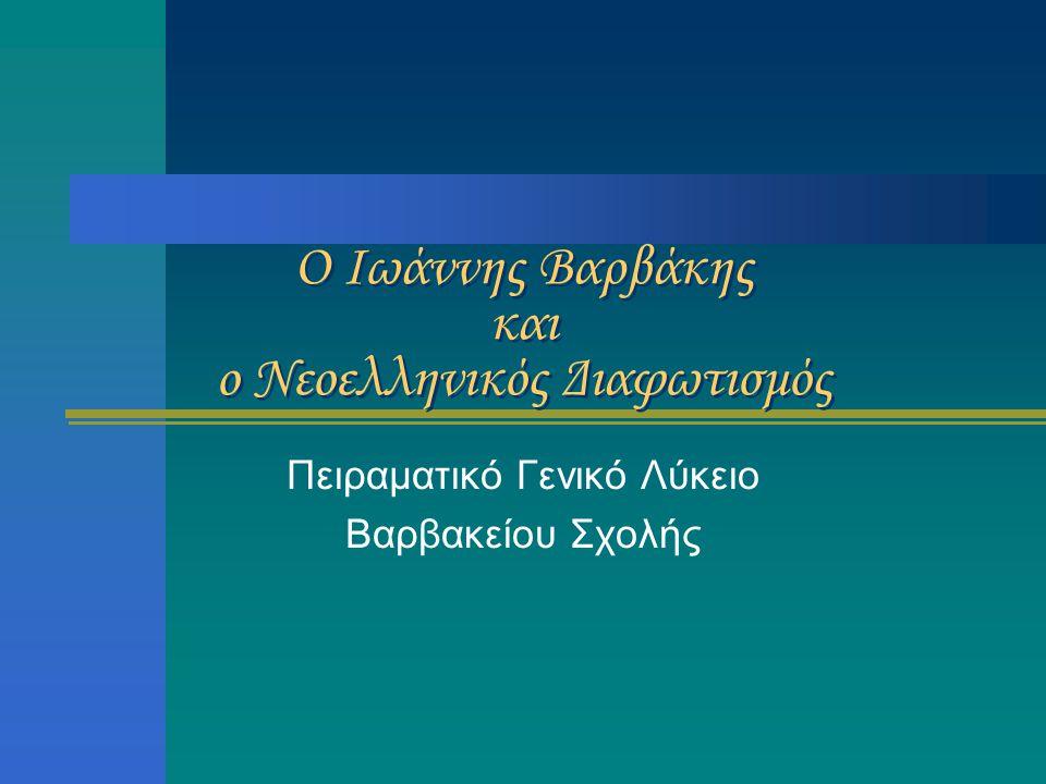 Ο Ιωάννης Βαρβάκης και ο Νεοελληνικός Διαφωτισμός Πειραματικό Γενικό Λύκειο Βαρβακείου Σχολής