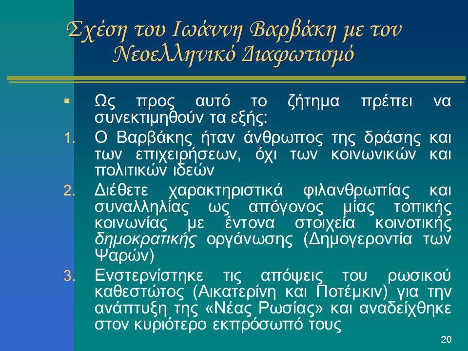 20 Σχέση του Ιωάννη Βαρβάκη με τον Νεοελληνικό Διαφωτισμό  Ως προς αυτό το ζήτημα πρέπει να συνεκτιμηθούν τα εξής: 1. O Βαρβάκης ήταν άνθρωπος της δρ
