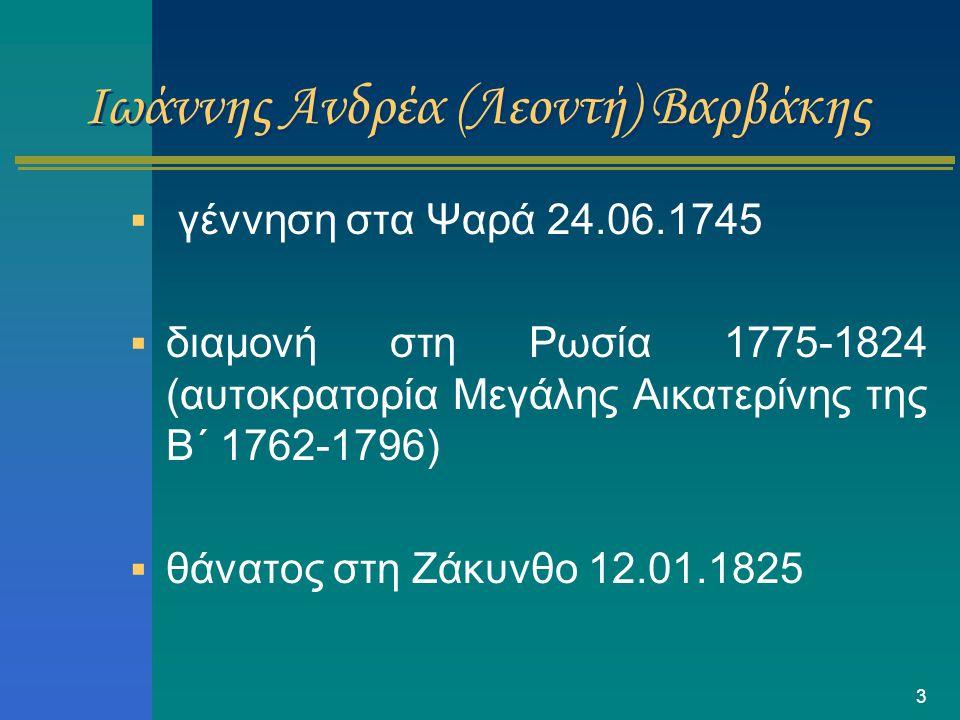 3 Ιωάννης Ανδρέα (Λεοντή) Βαρβάκης  γέννηση στα Ψαρά 24.06.1745  διαμονή στη Ρωσία 1775-1824 (αυτοκρατορία Μεγάλης Αικατερίνης της Β΄ 1762-1796)  θ
