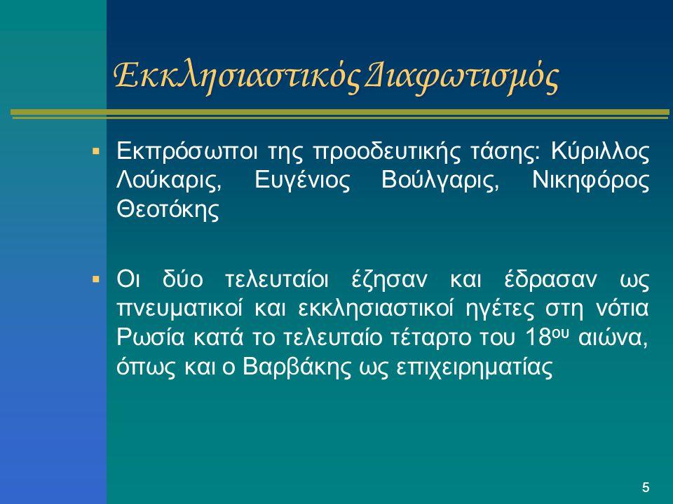5 Εκκλησιαστικός Διαφωτισμός  Εκπρόσωποι της προοδευτικής τάσης: Kύριλλος Λούκαρις, Ευγένιος Βούλγαρις, Νικηφόρος Θεοτόκης  Οι δύο τελευταίοι έζησαν