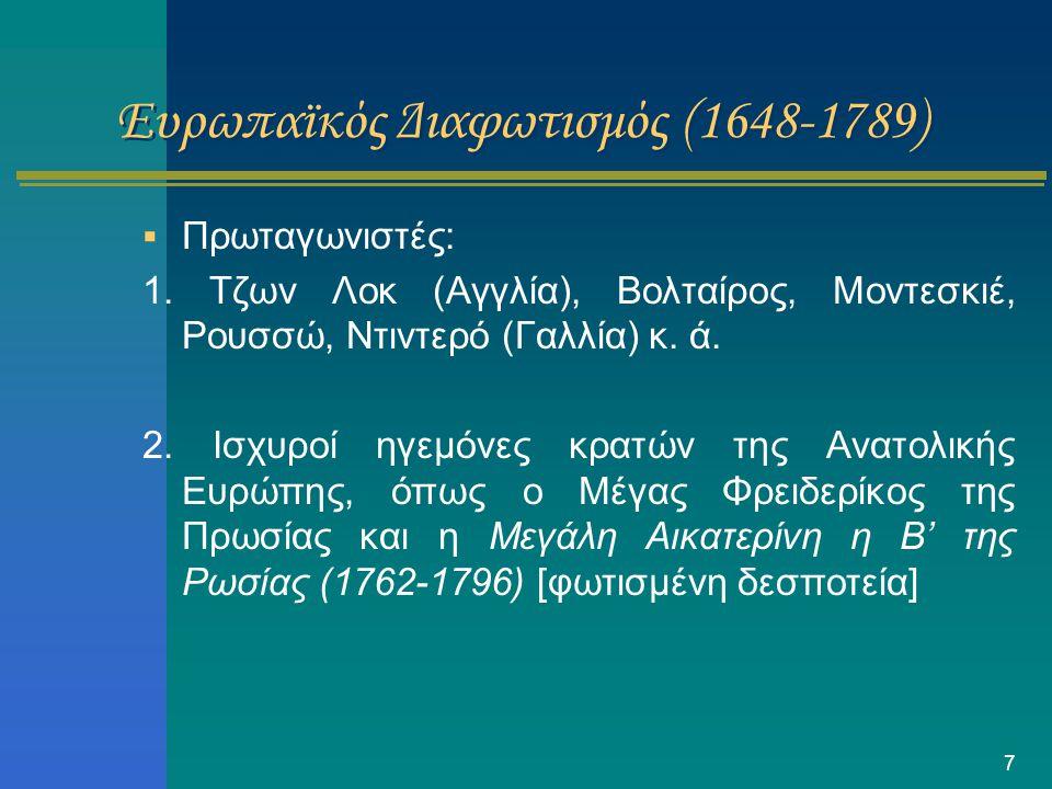 7 Ευρωπαϊκός Διαφωτισμός (1648-1789)  Πρωταγωνιστές: 1. Tζων Λοκ (Αγγλία), Βολταίρος, Μοντεσκιέ, Ρουσσώ, Ντιντερό (Γαλλία) κ. ά. 2. Ισχυροί ηγεμόνες