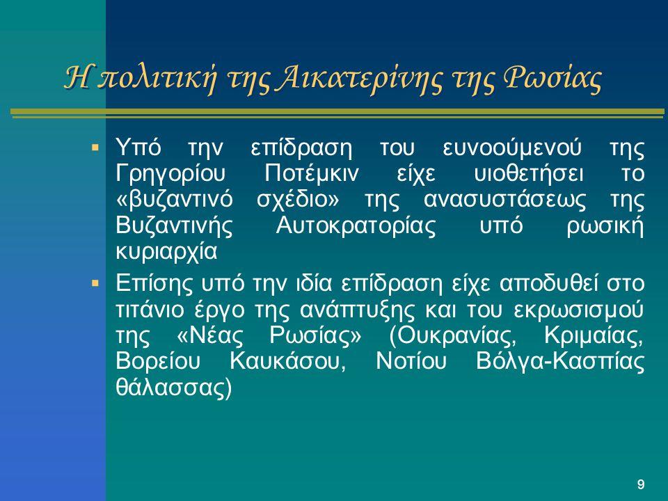 9 Η πολιτική της Αικατερίνης της Ρωσίας  Υπό την επίδραση του ευνοούμενού της Γρηγορίου Ποτέμκιν είχε υιοθετήσει το «βυζαντινό σχέδιο» της ανασυστάσε