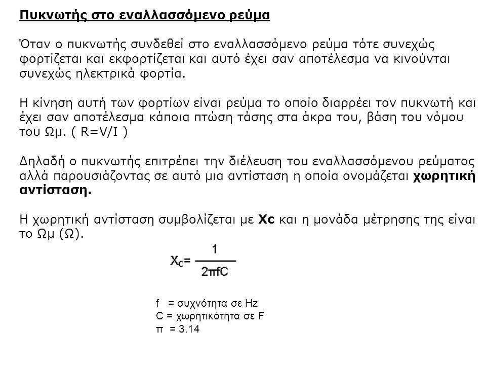f = συχνότητα σε Hz C = χωρητικότητα σε F π = 3.14 Πυκνωτής στο εναλλασσόμενο ρεύμα Όταν ο πυκνωτής συνδεθεί στο εναλλασσόμενο ρεύμα τότε συνεχώς φορτ