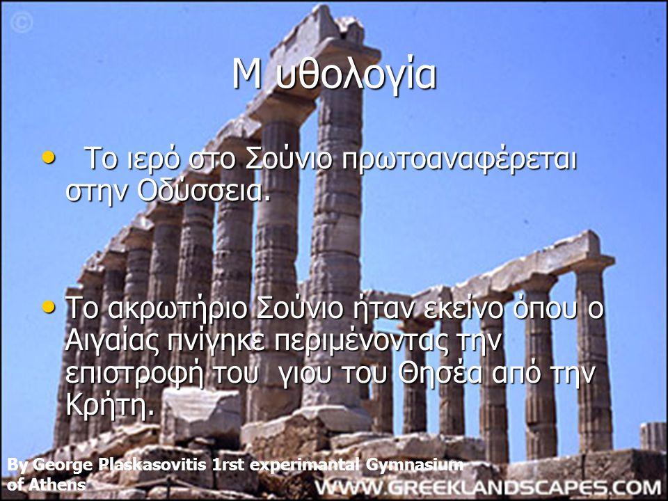 M υθολογία • Tο ιερό στο Σούνιο πρωτοαναφέρεται στην Οδύσσεια. • Το ακρωτήριο Σούνιο ήταν εκείνο όπου ο Αιγαίας πνίγηκε περιμένοντας την επιστροφή του