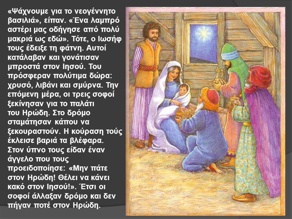 «Ψάχνουμε για το νεογέννητο βασιλιά», είπαν. «Ένα λαμπρό αστέρι μας οδήγησε από πολύ μακριά ως εδώ». Τότε, ο Ιωσήφ τους έδειξε τη φάτνη. Αυτοί κατάλαβ