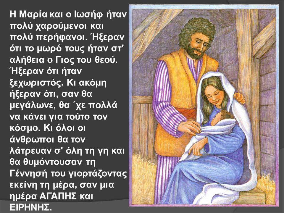 Η Μαρία και ο Ιωσήφ ήταν πολύ χαρούμενοι και πολύ περήφανοι. Ήξεραν ότι το μωρό τους ήταν στ' αλήθεια ο Γιος του θεού. Ήξεραν ότι ήταν ξεχωριστός. Κι