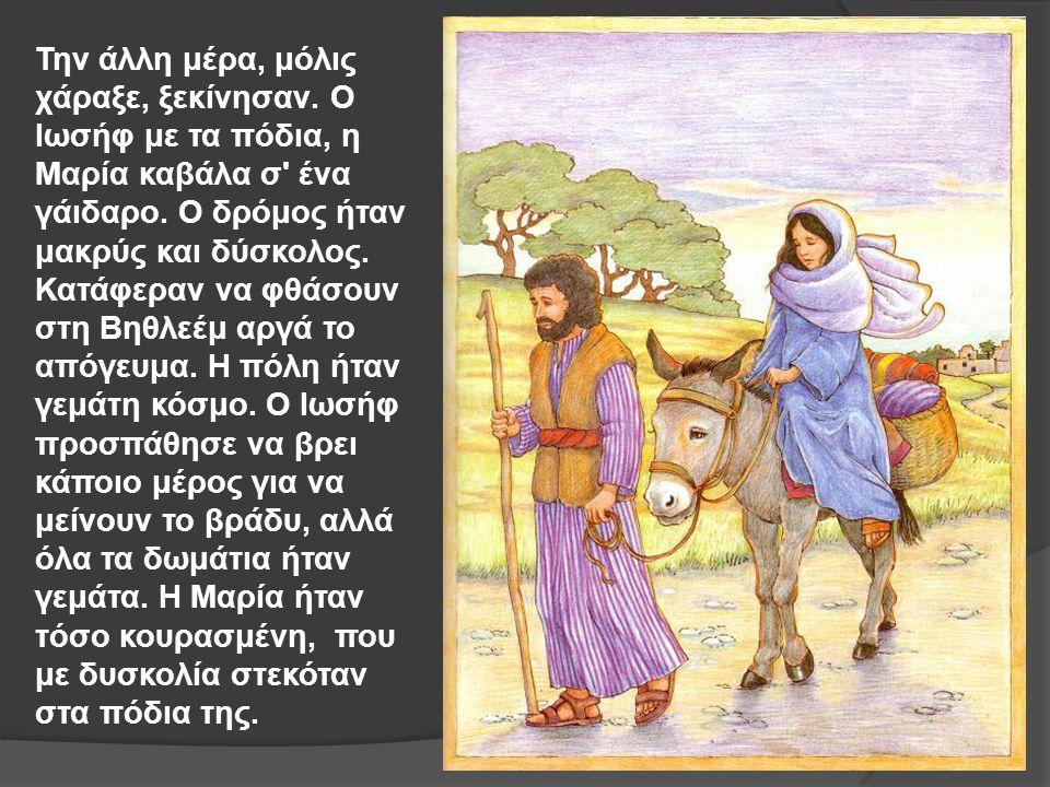 Την άλλη μέρα, μόλις χάραξε, ξεκίνησαν. Ο Ιωσήφ με τα πόδια, η Μαρία καβάλα σ' ένα γάιδαρο. Ο δρόμος ήταν μακρύς και δύσκολος. Κατάφεραν να φθάσουν στ