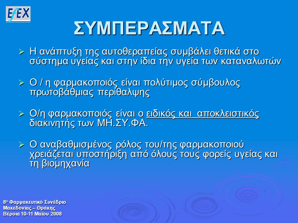 8 ο Φαρμακευτικό Συνέδριο Μακεδονίας – Θράκης Βέροια 10-11 Μαϊου 2008 ΣΥΜΠΕΡΑΣΜΑΤΑ  Η ανάπτυξη της αυτοθεραπείας συμβάλει θετικά στο σύστημα υγείας και στην ίδια την υγεία των καταναλωτών  Ο / η φαρμακοποιός είναι πολύτιμος σύμβουλος πρωτοβάθμιας περίθαλψης  Ο/η φαρμακοποιός είναι ο ειδικός και αποκλειστικός διακινητής των ΜΗ.ΣΥ.ΦΑ.