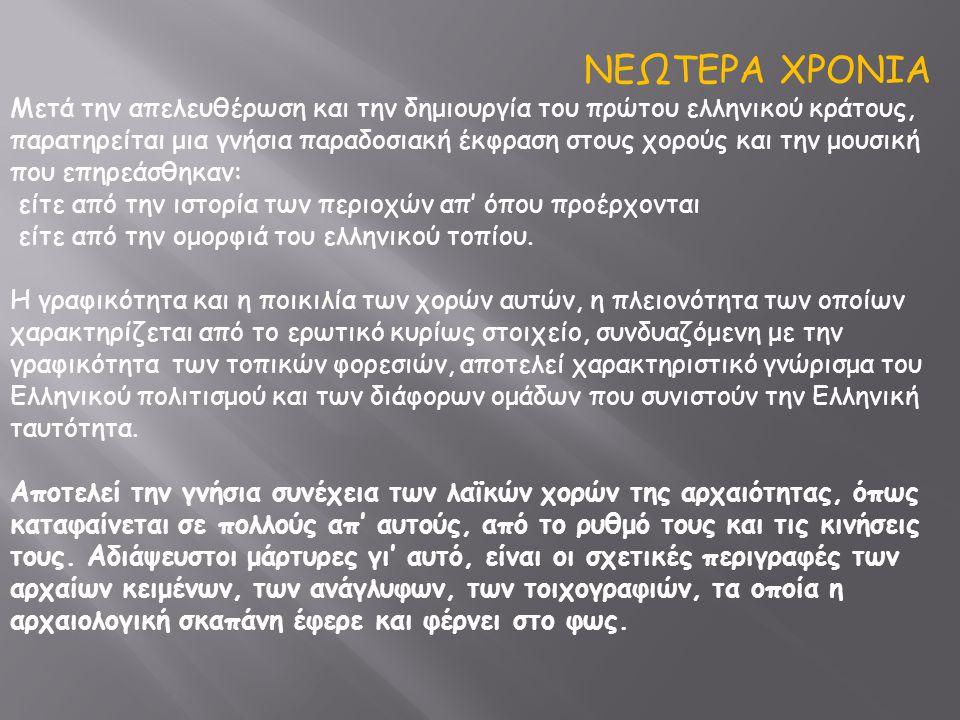ΝΕΩΤΕΡΑ ΧΡΟΝΙΑ Mετά την απελευθέρωση και την δημιουργία του πρώτου ελληνικού κράτους, παρατηρείται μια γνήσια παραδοσιακή έκφραση στους χορούς και την μουσική που επηρεάσθηκαν: είτε από την ιστορία των περιοχών απ' όπου προέρχονται είτε από την ομορφιά του ελληνικού τοπίου.