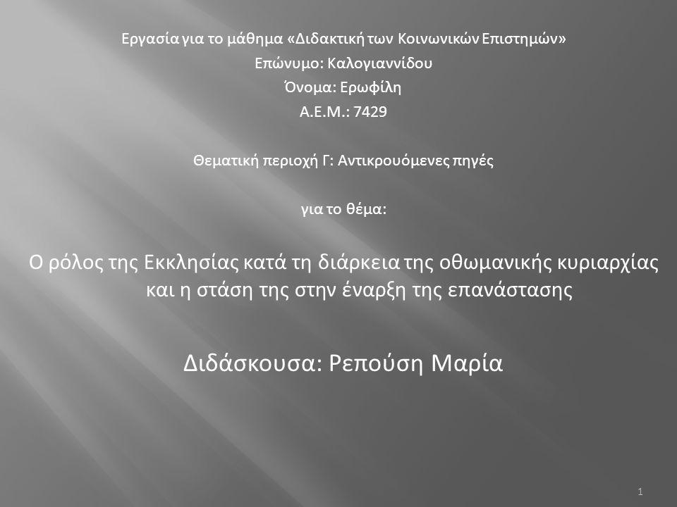 Εργασία για το μάθημα «Διδακτική των Κοινωνικών Επιστημών» Επώνυμο: Καλογιαννίδου Όνομα: Ερωφίλη Α.Ε.Μ.: 7429 Θεματική περιοχή Γ: Αντικρουόμενες πηγές για το θέμα: Ο ρόλος της Εκκλησίας κατά τη διάρκεια της οθωμανικής κυριαρχίας και η στάση της στην έναρξη της επανάστασης Διδάσκουσα: Ρεπούση Μαρία 1