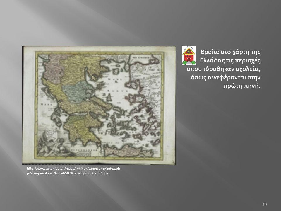 19 Βρείτε στο χάρτη της Ελλάδας τις περιοχές όπου ιδρύθηκαν σχολεία, όπως αναφέρονται στην πρώτη πηγή. http://www.zb.unibe.ch/maps/ryhiner/sammlung/in