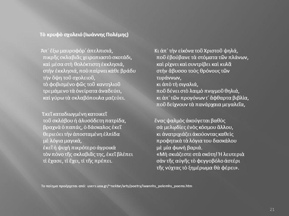 Τὸ κρυφὸ σχολειό (Ιωάννης Πολέμης) Ἀπ᾿ ἔξω μαυροφόρ᾿ ἀπελπισιά, πικρῆς σκλαβιᾶς χειροπιαστὸ σκοτάδι, καὶ μέσα στὴ θολόκτιστη ἐκκλησιά, στὴν ἐκκλησιά, ποὺ παίρνει κάθε βράδυ τὴν ὄψη τοῦ σχολειοῦ, τὸ φοβισμένο φῶς τοῦ καντηλιοῦ τρεμάμενο τὰ ὀνείρατα ἀναδεύει, καὶ γύρω τὰ σκλαβόπουλα μαζεύει.