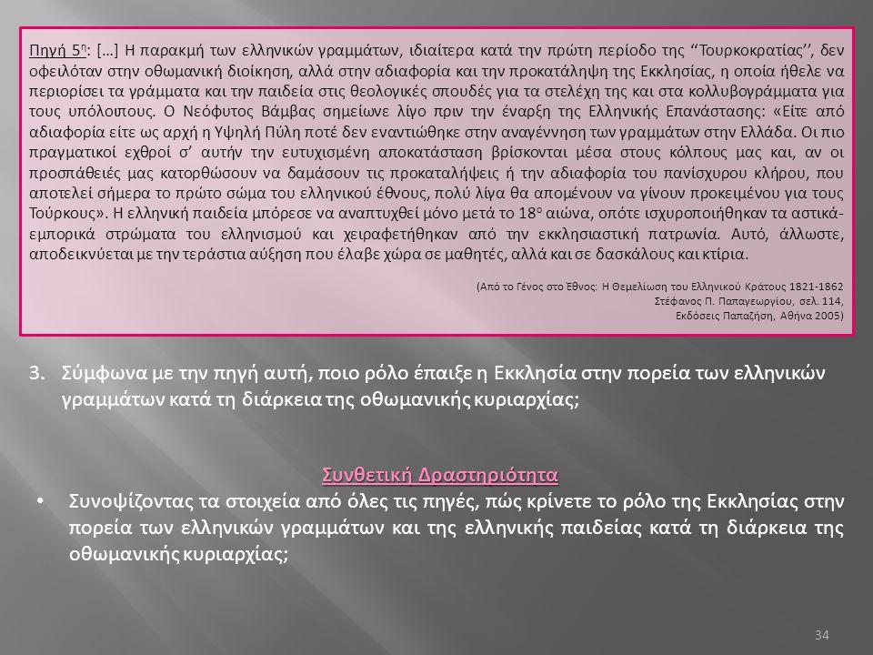 34 Πηγή 5 η : […] Η παρακμή των ελληνικών γραμμάτων, ιδιαίτερα κατά την πρώτη περίοδο της ''Τουρκοκρατίας'', δεν οφειλόταν στην οθωμανική διοίκηση, αλ