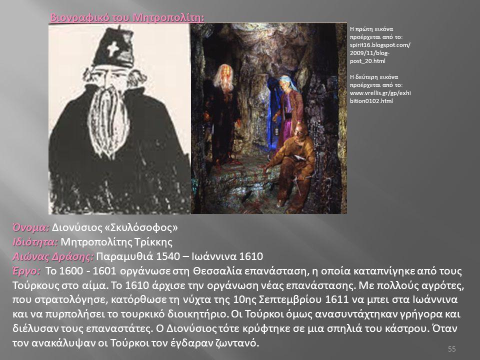 55 Όνομα: Όνομα: Διονύσιος «Σκυλόσοφος» Ιδιότητα: Ιδιότητα: Μητροπολίτης Τρίκκης Αιώνας Δράσης: Αιώνας Δράσης: Παραμυθιά 1540 – Ιωάννινα 1610 Έργο: Έργο: Το 1600 - 1601 οργάνωσε στη Θεσσαλία επανάσταση, η οποία καταπνίγηκε από τους Τούρκους στο αίμα.