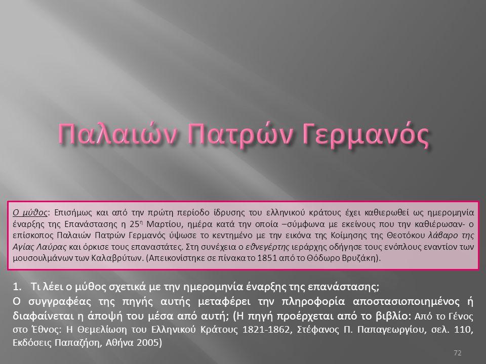 72 Ο μύθος: Επισήμως και από την πρώτη περίοδο ίδρυσης του ελληνικού κράτους έχει καθιερωθεί ως ημερομηνία έναρξης της Επανάστασης η 25 η Μαρτίου, ημέρα κατά την οποία –σύμφωνα με εκείνους που την καθιέρωσαν- ο επίσκοπος Παλαιών Πατρών Γερμανός ύψωσε το κεντημένο με την εικόνα της Κοίμησης της Θεοτόκου λάβαρο της Αγίας Λαύρας και όρκισε τους επαναστάτες.