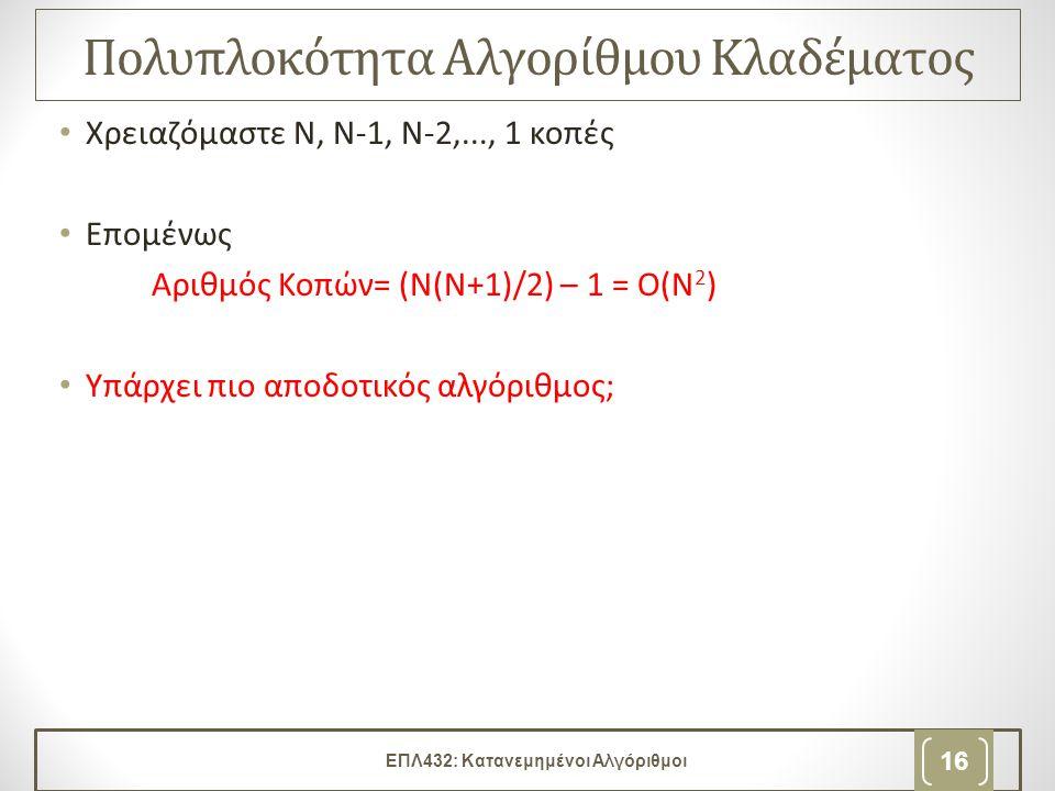 Πολυπλοκότητα Αλγορίθμου Κλαδέματος • Χρειαζόμαστε Ν, Ν-1, Ν-2,..., 1 κοπές • Επομένως Αριθμός Κοπών= (Ν(Ν+1)/2) – 1 = Ο(Ν 2 ) • Υπάρχει πιο αποδοτικό