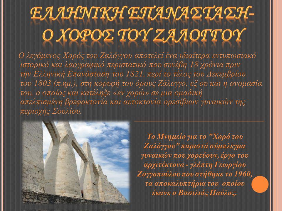 Ο λεγόμενος Χορός του Ζαλόγγου αποτελεί ένα ιδιαίτερα εντυπωσιακό ιστορικό και λαογραφικό περιστατικό που συνέβη 18 χρόνια πριν την Ελληνική Επανάσταση του 1821, περί το τέλος του Δεκεμβρίου του 1803 (π.ημ.), στη κορυφή του όρους Ζάλογγο, εξ ου και η ονομασία του, ο οποίος και κατέληξε «εν χορώ» σε μια ομαδική απελπισμένη βρεφοκτονία και αυτοκτονία ορεσίβιων γυναικών της περιοχής Σουλίου.