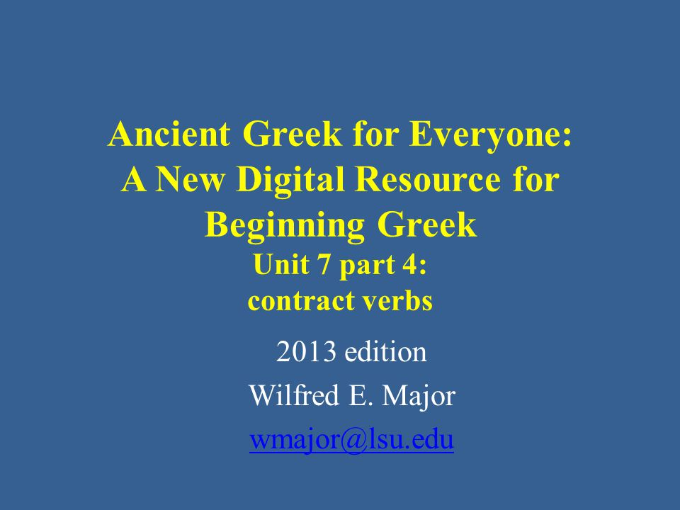 Ancient Greek for Everyone Contract Verbs • The next most common type of contraction in verbs involves - α, where the contractions are: – α + ω  ω – α + ει  ᾳ – α + ο  ω – α + ε  ᾱ – α + ου  ω