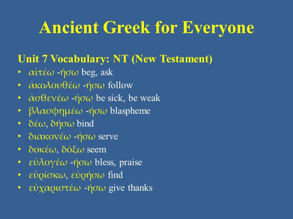 Ancient Greek for Everyone Unit 7 Vocabulary: NT (New Testament) • αἰτέω - ήσω beg, ask • ἀκολουθέω - ήσω follow • ἀσθενέω - ήσω be sick, be weak • βλασφημέω - ήσω blaspheme • δέω, δήσω bind • διακονέω - ήσω serve • δοκέω, δόξω seem • εὐλογέω - ήσω bless, praise • εὑρίσκω, εὑρήσω find • εὐχαριστέω - ήσω give thanks