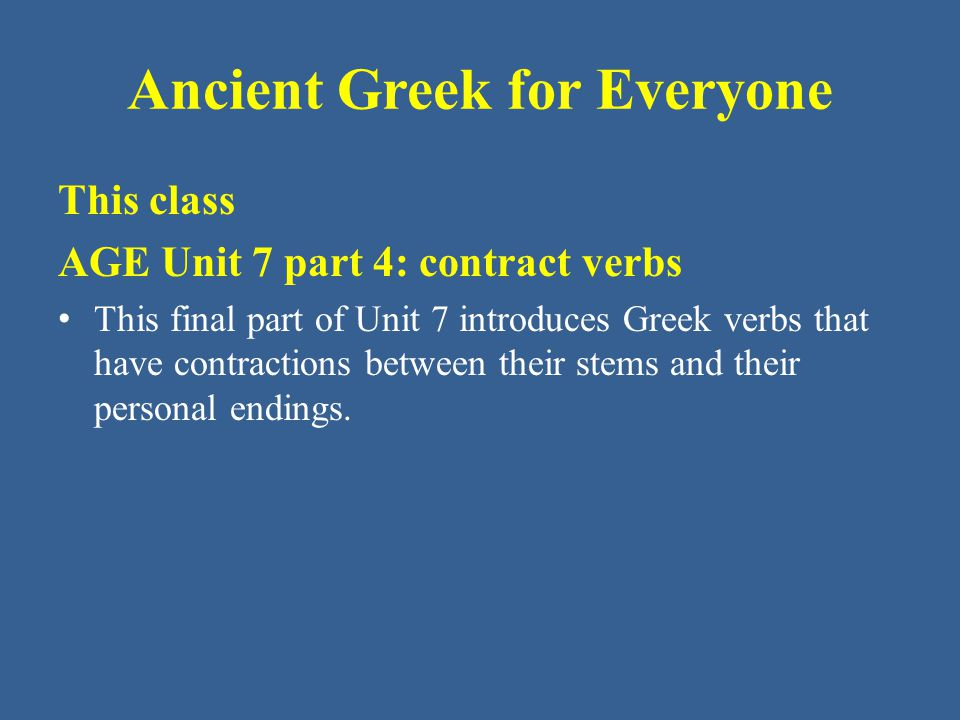 Ancient Greek for Everyone This class AGE Unit 7 part 4: contract verbs • This final part of Unit 7 introduces Greek verbs that have contractions between their stems and their personal endings.