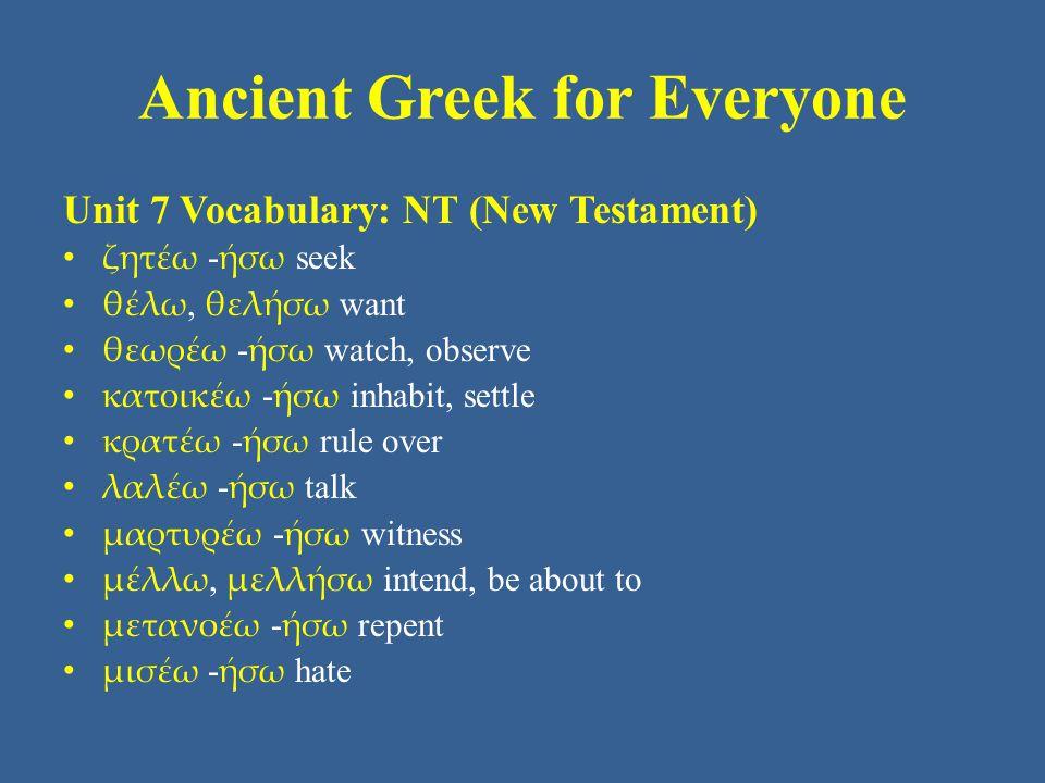 Ancient Greek for Everyone Unit 7 Vocabulary: NT (New Testament) • ζητέω - ήσω seek • θέλω, θελήσω want • θεωρέω - ήσω watch, observe • κατοικέω - ήσω inhabit, settle • κρατέω - ήσω rule over • λαλέω - ήσω talk • μαρτυρέω - ήσω witness • μέλλω, μελλήσω intend, be about to • μετανοέω - ήσω repent • μισέω - ήσω hate