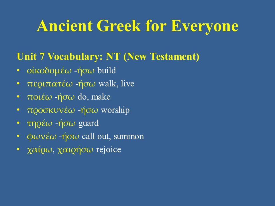 Ancient Greek for Everyone Unit 7 Vocabulary: NT (New Testament) • οἰκοδομέω - ήσω build • περιπατέω - ήσω walk, live • ποιέω - ήσω do, make • προσκυνέω - ήσω worship • τηρέω - ήσω guard • φωνέω - ήσω call out, summon • χαίρω, χαιρήσω rejoice