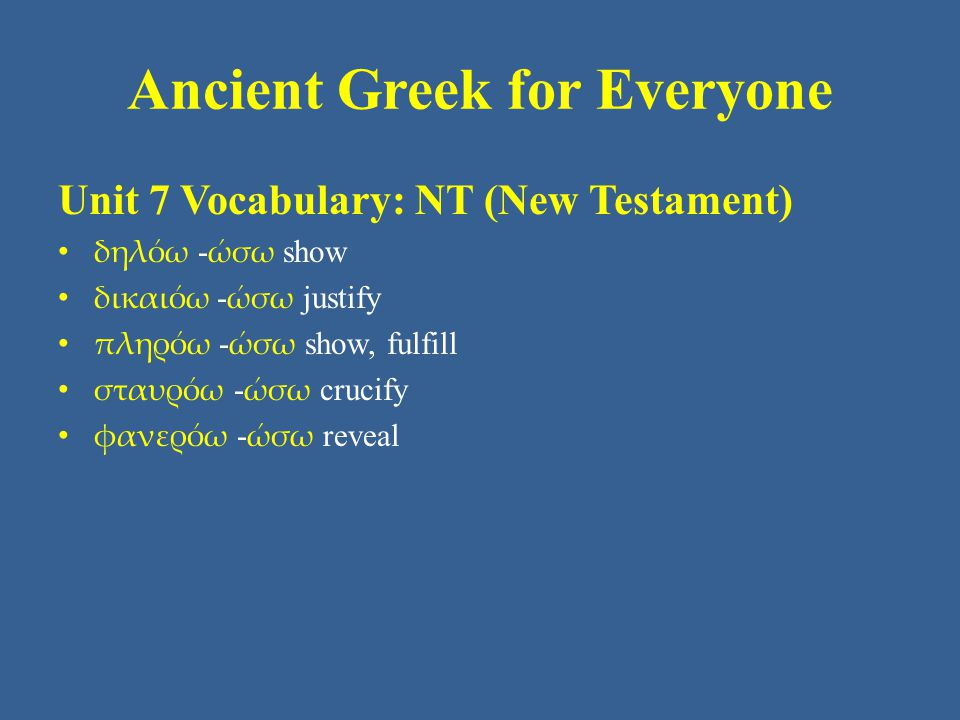 Ancient Greek for Everyone Unit 7 Vocabulary: NT (New Testament) • δηλόω - ώσω show • δικαιόω - ώσω justify • πληρόω - ώσω show, fulfill • σταυρόω - ώσω crucify • φανερόω - ώσω reveal